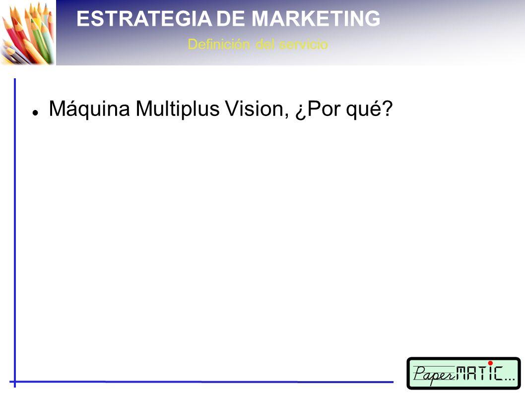 ESTRATEGIA DE MARKETING Definición del servicio Máquina Multiplus Vision, ¿Por qué
