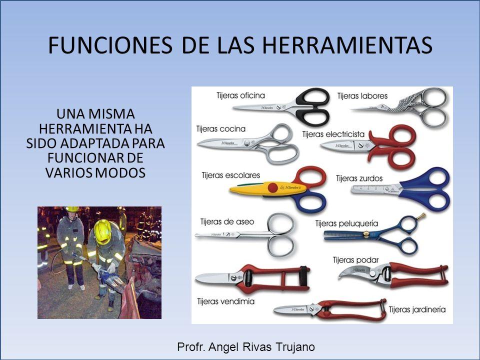 FUNCIONES DE LAS HERRAMIENTAS UNA MISMA HERRAMIENTA HA SIDO ADAPTADA PARA FUNCIONAR DE VARIOS MODOS Profr. Angel Rivas Trujano