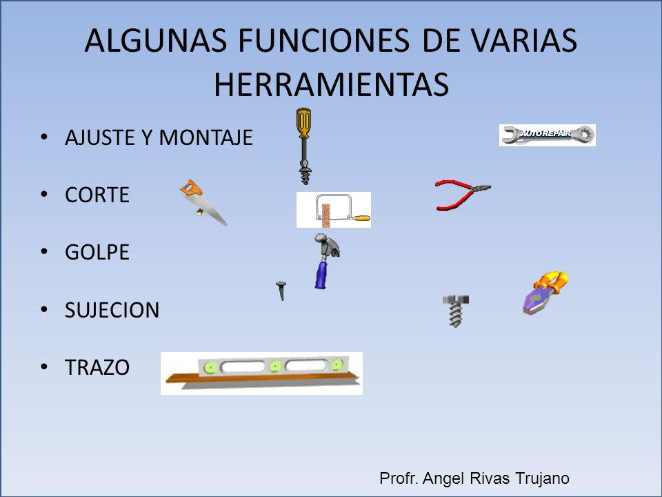 ALGUNAS FUNCIONES DE VARIAS HERRAMIENTAS AJUSTE Y MONTAJE CORTE GOLPE SUJECION TRAZO Profr. Angel Rivas Trujano