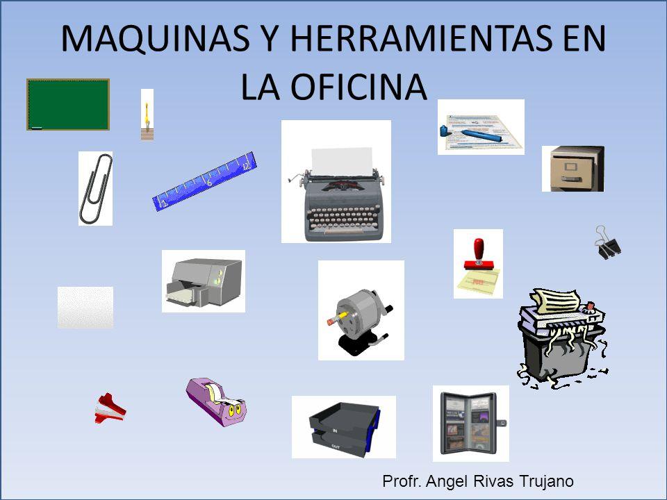 MAQUINAS Y HERRAMIENTAS EN LA OFICINA Profr. Angel Rivas Trujano