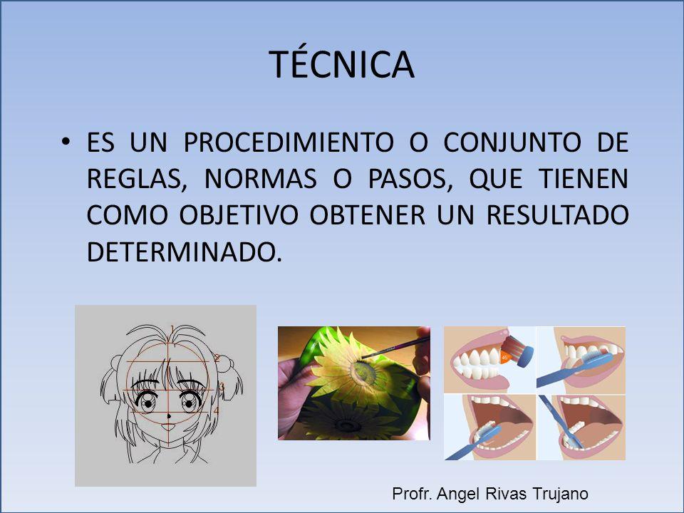 TÉCNICA ES UN PROCEDIMIENTO O CONJUNTO DE REGLAS, NORMAS O PASOS, QUE TIENEN COMO OBJETIVO OBTENER UN RESULTADO DETERMINADO. Profr. Angel Rivas Trujan