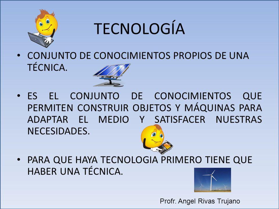 TECNOLOGÍA CONJUNTO DE CONOCIMIENTOS PROPIOS DE UNA TÉCNICA. ES EL CONJUNTO DE CONOCIMIENTOS QUE PERMITEN CONSTRUIR OBJETOS Y MÁQUINAS PARA ADAPTAR EL