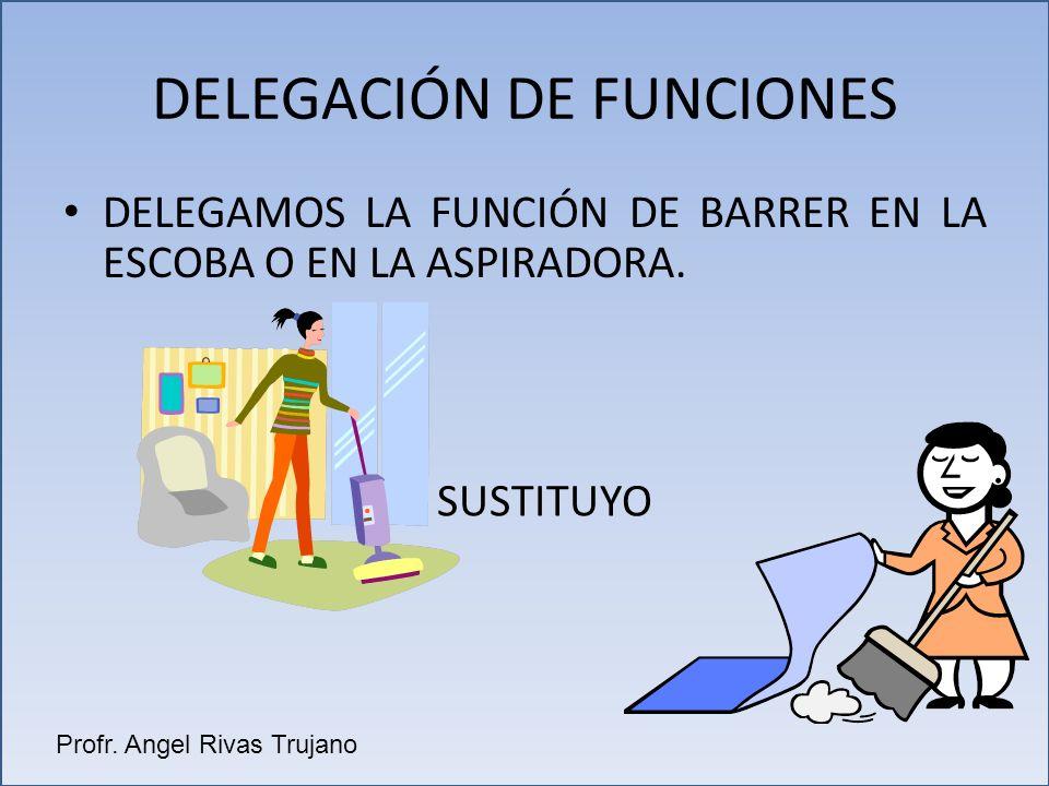 DELEGAMOS LA FUNCIÓN DE BARRER EN LA ESCOBA O EN LA ASPIRADORA. DELEGACIÓN DE FUNCIONES SUSTITUYO Profr. Angel Rivas Trujano