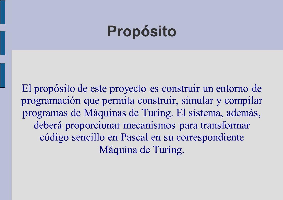 Propósito El propósito de este proyecto es construir un entorno de programación que permita construir, simular y compilar programas de Máquinas de Turing.