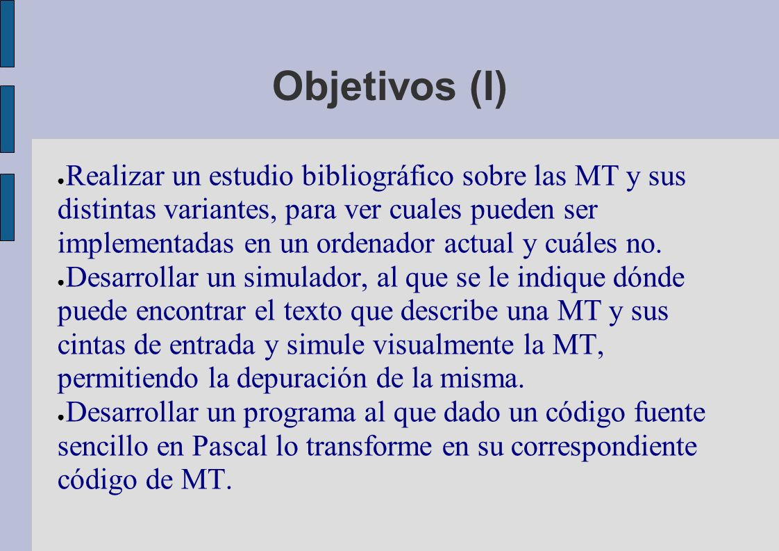 Objetivos (I) Realizar un estudio bibliográfico sobre las MT y sus distintas variantes, para ver cuales pueden ser implementadas en un ordenador actual y cuáles no.