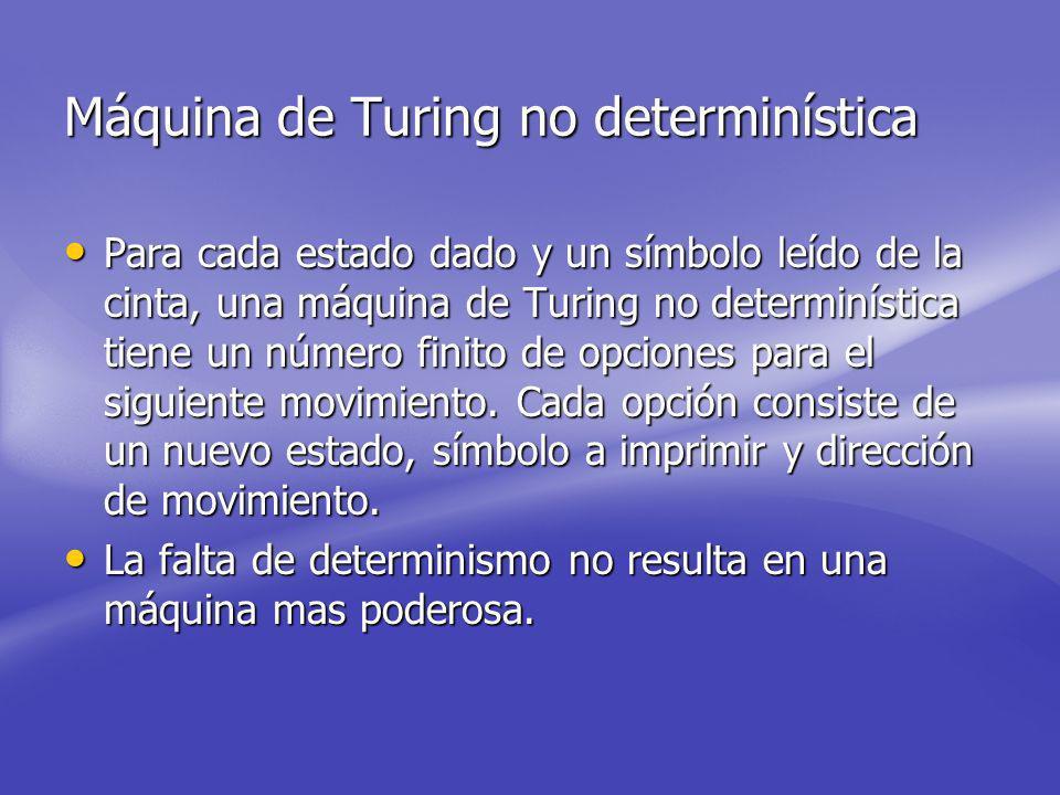 Máquina de Turing no determinística Para cada estado dado y un símbolo leído de la cinta, una máquina de Turing no determinística tiene un número finito de opciones para el siguiente movimiento.