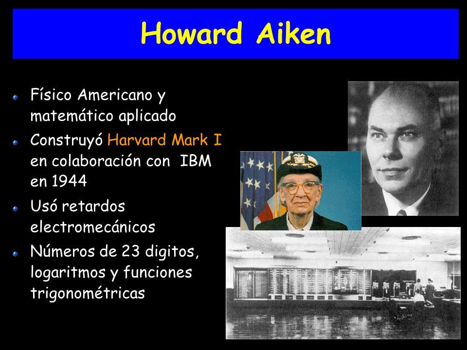 Howard Aiken Físico Americano y matemático aplicado Construyó Harvard Mark I en colaboración con IBM en 1944 Usó retardos electromecánicos Números de 23 digitos, logaritmos y funciones trigonométricas