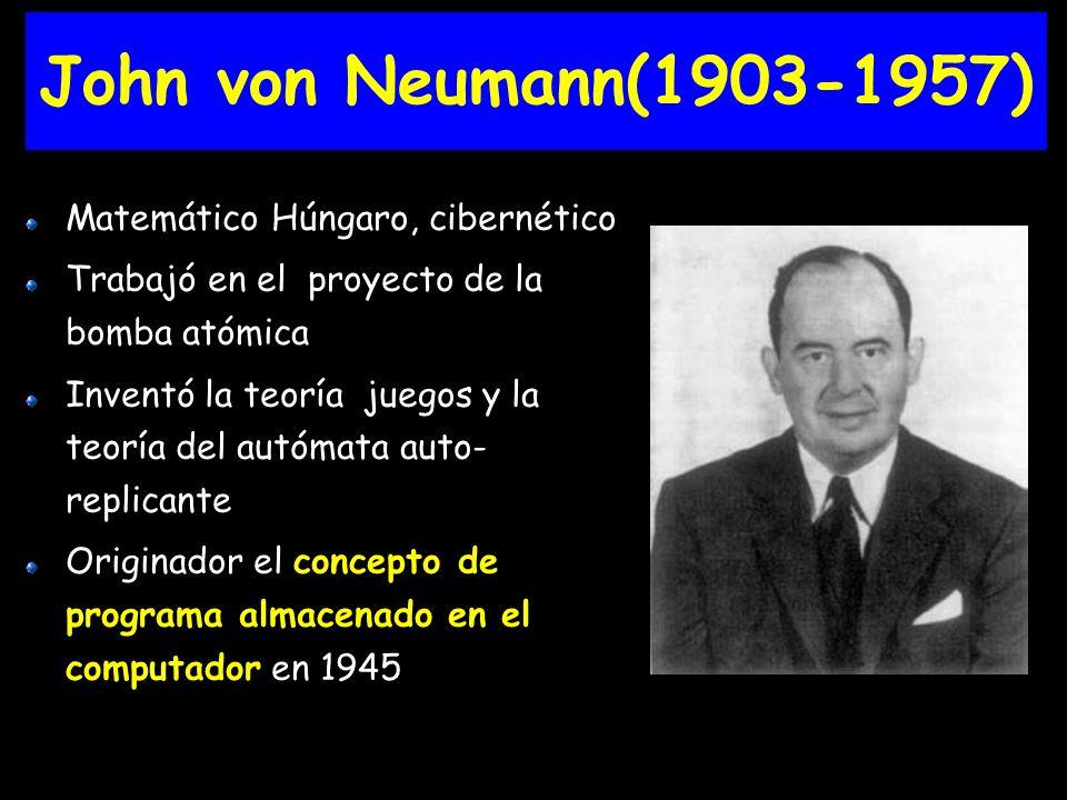 John von Neumann(1903-1957) Matemático Húngaro, cibernético Trabajó en el proyecto de la bomba atómica Inventó la teoría juegos y la teoría del autómata auto- replicante Originador el concepto de programa almacenado en el computador en 1945