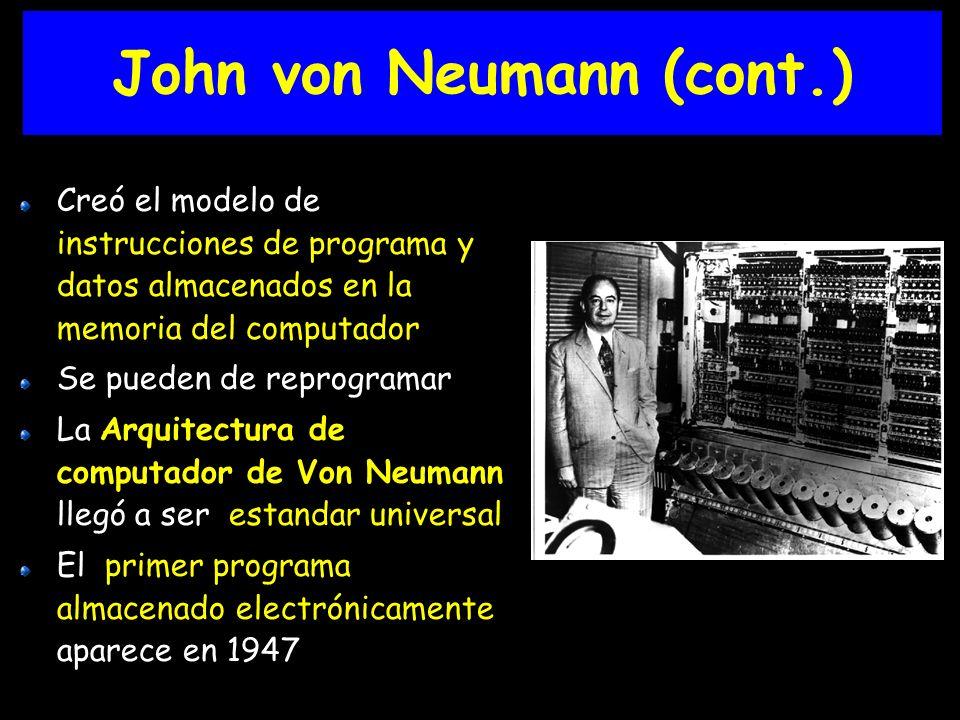 Creó el modelo de instrucciones de programa y datos almacenados en la memoria del computador Se pueden de reprogramar La Arquitectura de computador de Von Neumann llegó a ser estandar universal El primer programa almacenado electrónicamente aparece en 1947 John von Neumann (cont.)
