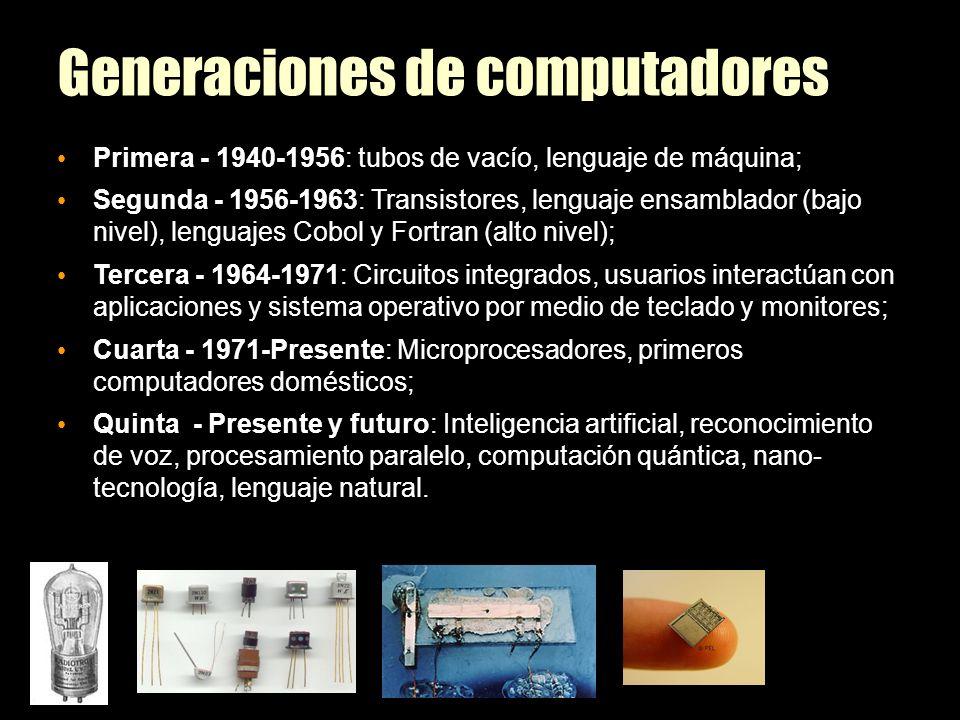 Generaciones de computadores Primera - 1940-1956: tubos de vacío, lenguaje de máquina; Segunda - 1956-1963: Transistores, lenguaje ensamblador (bajo nivel), lenguajes Cobol y Fortran (alto nivel); Tercera - 1964-1971: Circuitos integrados, usuarios interactúan con aplicaciones y sistema operativo por medio de teclado y monitores; Cuarta - 1971-Presente: Microprocesadores, primeros computadores domésticos; Quinta - Presente y futuro: Inteligencia artificial, reconocimiento de voz, procesamiento paralelo, computación quántica, nano- tecnología, lenguaje natural.