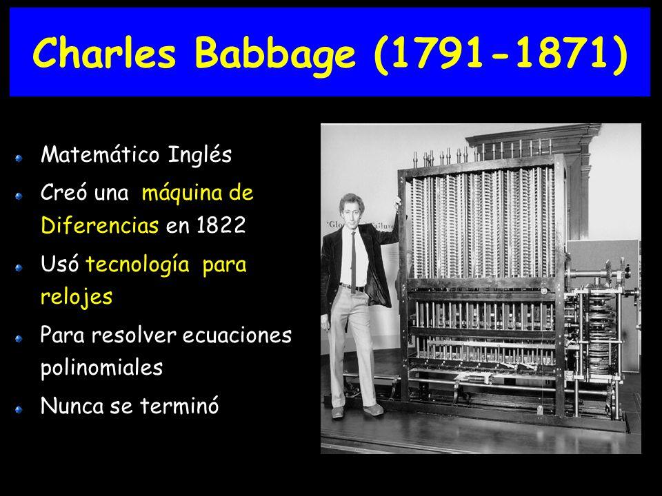 Charles Babbage (1791-1871) Matemático Inglés Creó una máquina de Diferencias en 1822 Usó tecnología para relojes Para resolver ecuaciones polinomiales Nunca se terminó