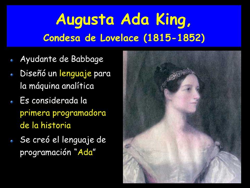 Augusta Ada King, Condesa de Lovelace (1815-1852) Ayudante de Babbage Diseñó un lenguaje para la máquina analítica Es considerada la primera programadora de la historia Se creó el lenguaje de programación Ada