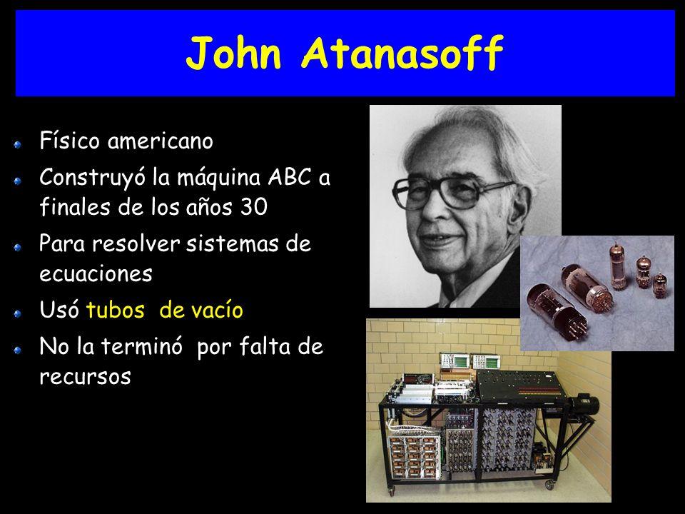 John Atanasoff Físico americano Construyó la máquina ABC a finales de los años 30 Para resolver sistemas de ecuaciones Usó tubos de vacío No la terminó por falta de recursos
