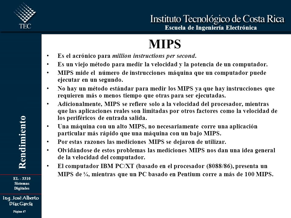 EL - 3310 Sistemas Digitales Ing. José Alberto Díaz García Escuela de Ingeniería Electrónica Rendimiento Página 47 MIPS Es el acrónico para million in