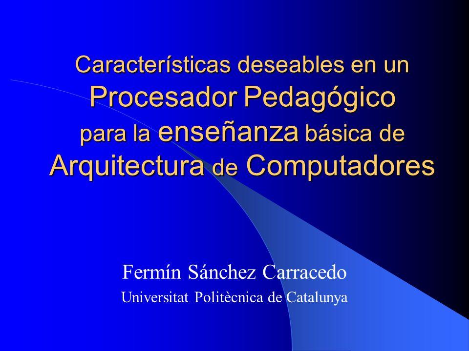 Características deseables en un Procesador Pedagógico para la enseñanza básica de Arquitectura de Computadores Fermín Sánchez Carracedo Universitat Po