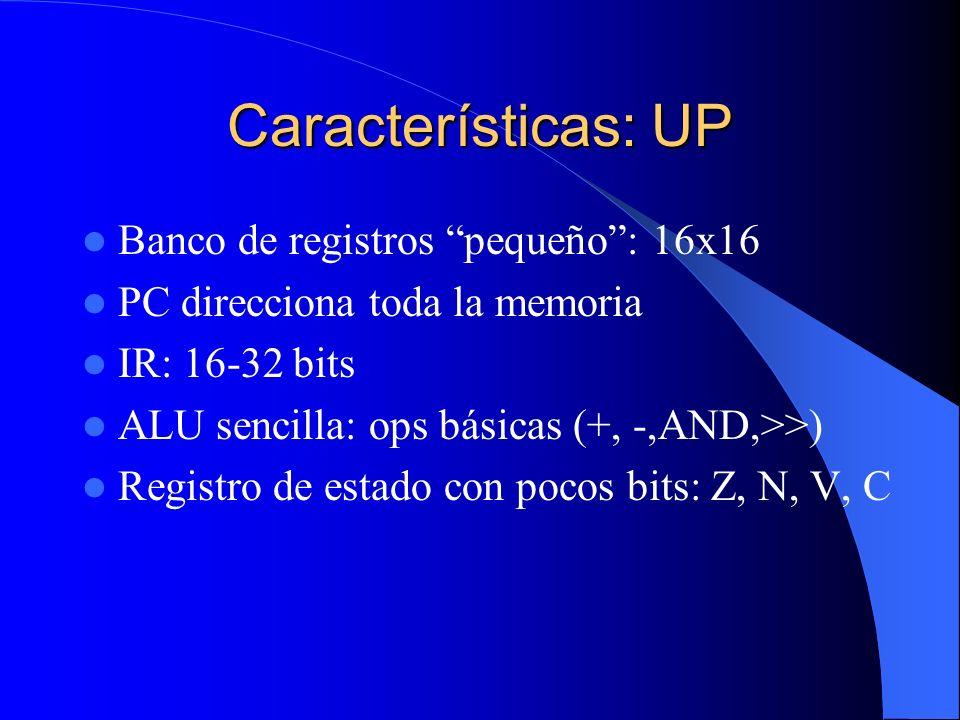 Características: UP Banco de registros pequeño: 16x16 PC direcciona toda la memoria IR: 16-32 bits ALU sencilla: ops básicas (+, -,AND,>>) Registro de