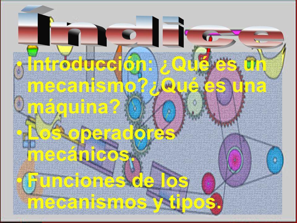 Introducción: ¿Qué es un mecanismo?¿Qué es una máquina? Los operadores mecánicos. Funciones de los mecanismos y tipos.