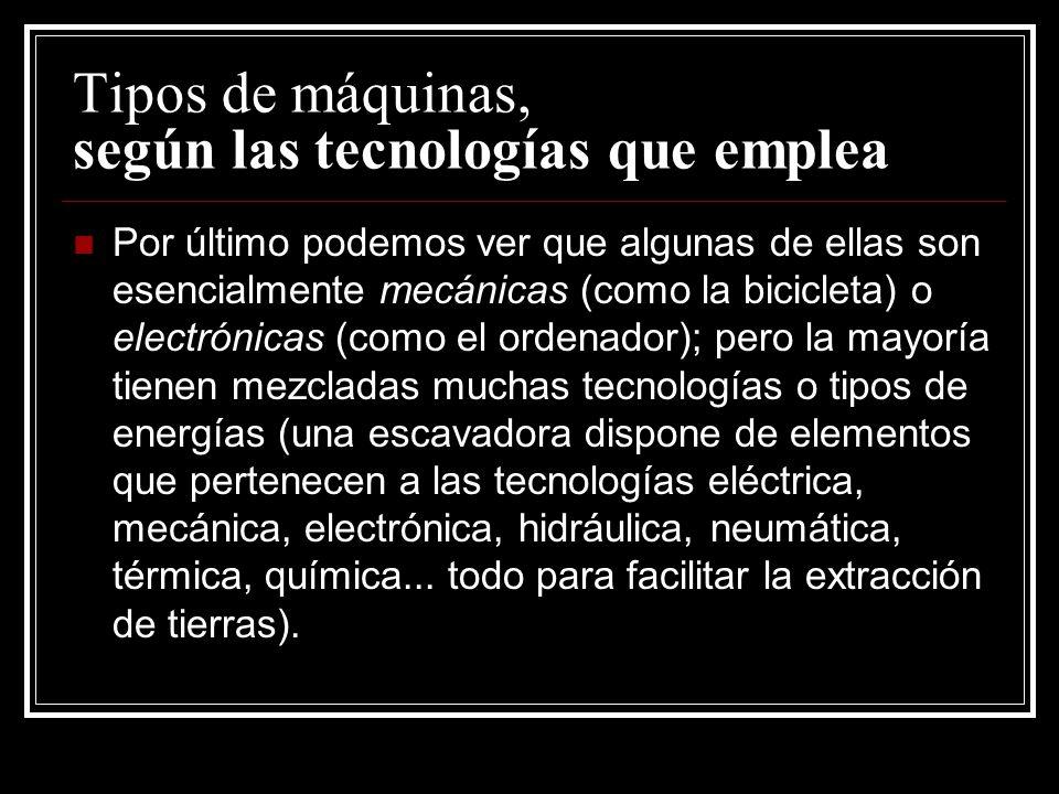 Tipos de máquinas, según las tecnologías que emplea Por último podemos ver que algunas de ellas son esencialmente mecánicas (como la bicicleta) o elec