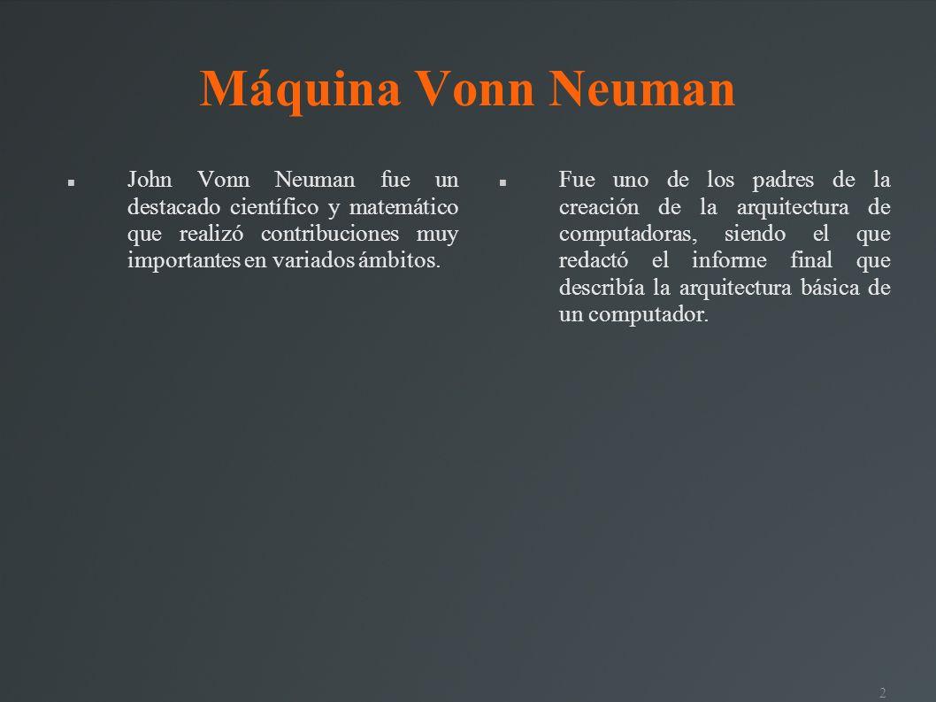 2 Máquina Vonn Neuman John Vonn Neuman fue un destacado científico y matemático que realizó contribuciones muy importantes en variados ámbitos. Fue un