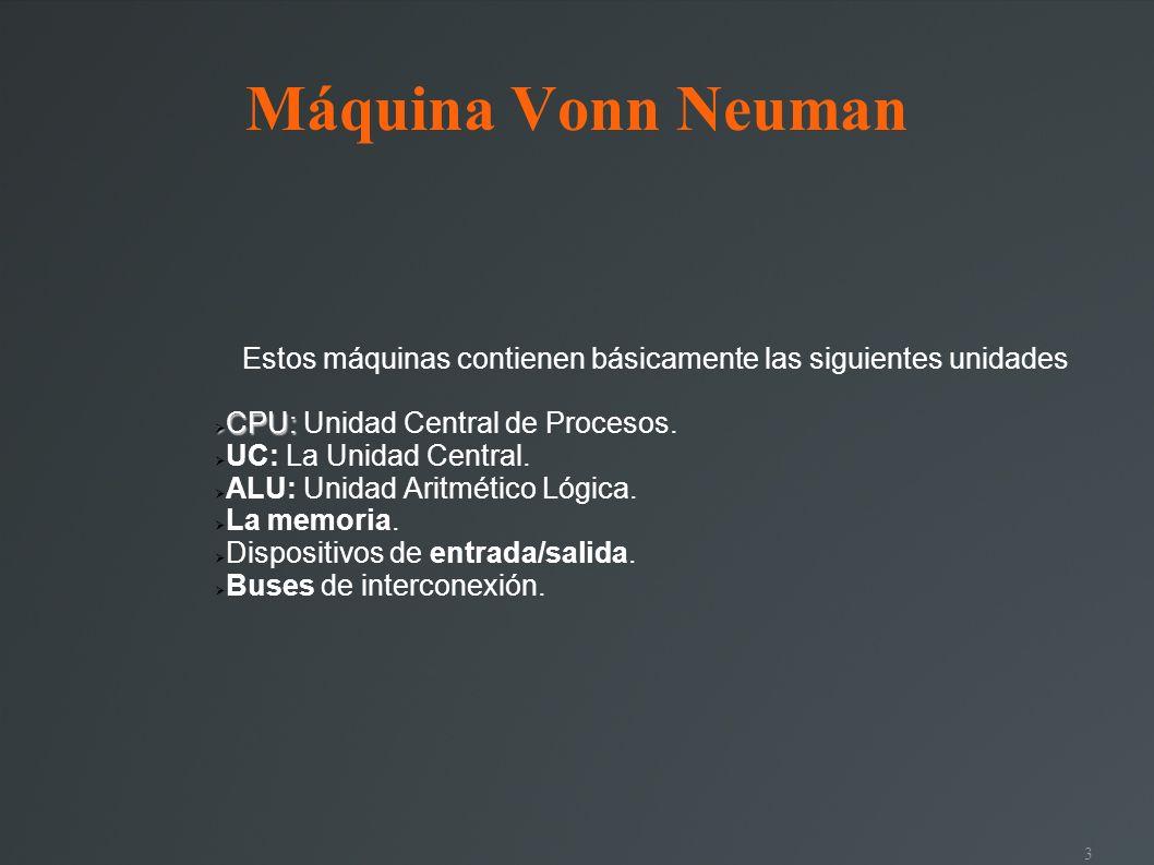 3 Máquina Vonn Neuman Estos máquinas contienen básicamente las siguientes unidades CPU: CPU: Unidad Central de Procesos. UC: La Unidad Central. ALU: U