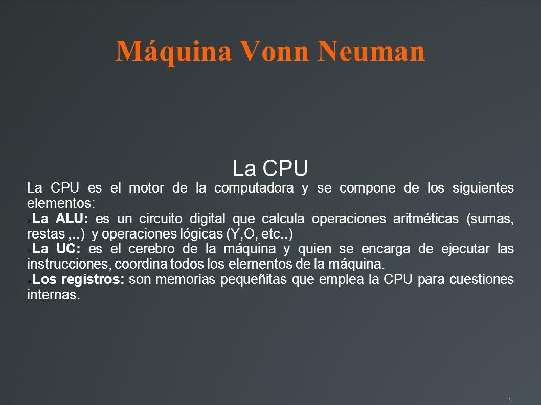 5 Máquina Vonn Neuman La CPU La CPU es el motor de la computadora y se compone de los siguientes elementos: La ALU: es un circuito digital que calcula