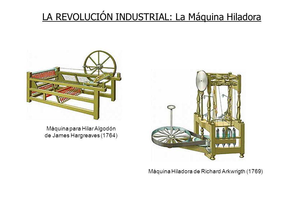 LA REVOLUCIÓN INDUSTRIAL: La Máquina Hiladora Máquina Hiladora de Richard Arkwrigth (1769) Máquina para Hilar Algodón de James Hargreaves (1764)