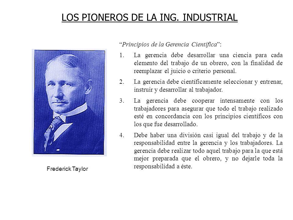 LOS PIONEROS DE LA ING. INDUSTRIAL Frederick Taylor Principios de la Gerencia Científica: 1.La gerencia debe desarrollar una ciencia para cada element