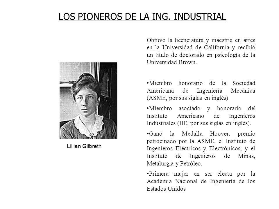 LOS PIONEROS DE LA ING. INDUSTRIAL Lillian Gilbreth Obtuvo la licenciatura y maestría en artes en la Universidad de California y recibió un título de