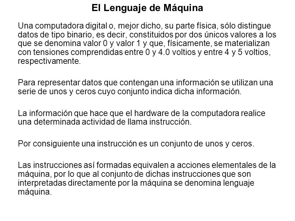 El Lenguaje de Máquina Una computadora digital o, mejor dicho, su parte física, sólo distingue datos de tipo binario, es decir, constituidos por dos ú