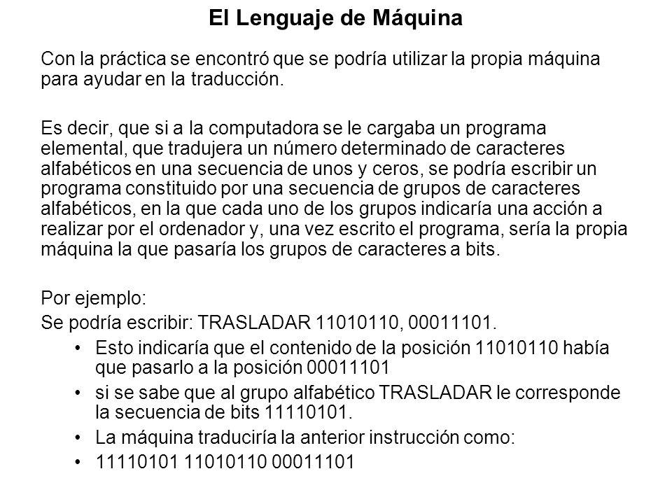 El Lenguaje de Máquina Con la práctica se encontró que se podría utilizar la propia máquina para ayudar en la traducción. Es decir, que si a la comput