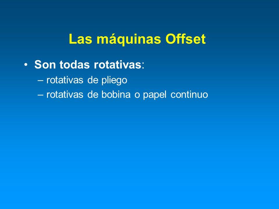 Son todas rotativas: –rotativas de pliego –rotativas de bobina o papel continuo Las máquinas Offset