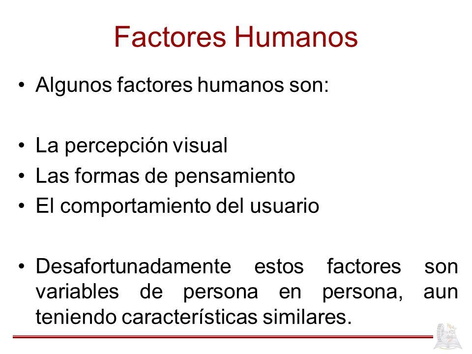 Factores Humanos Algunos factores humanos son: La percepción visual Las formas de pensamiento El comportamiento del usuario Desafortunadamente estos factores son variables de persona en persona, aun teniendo características similares.