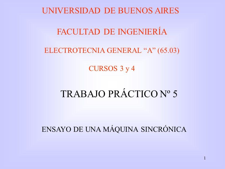 1 UNIVERSIDAD DE BUENOS AIRES FACULTAD DE INGENIERÍA ELECTROTECNIA GENERAL A (65.03) CURSOS 3 y 4 TRABAJO PRÁCTICO Nº 5 ENSAYO DE UNA MÁQUINA SINCRÓNI
