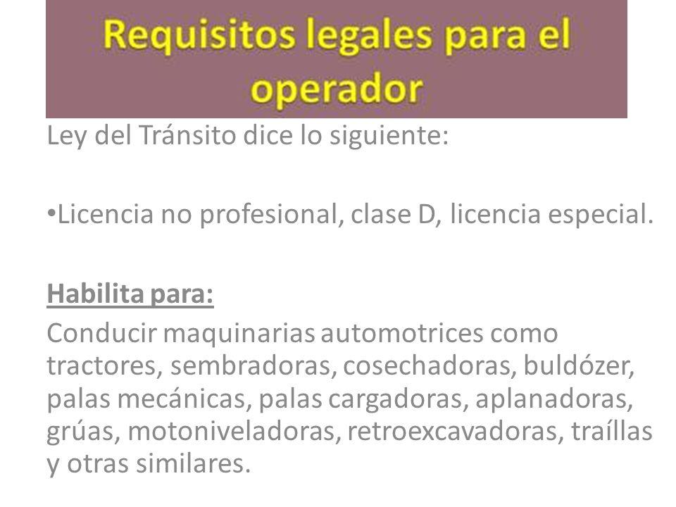 Decreto Supremo Nº 594 Artículo 43º: Para conducir maquinarias automotrices en los lugares de trabajo, como tractores, sembradoras, cosechadoras, buldózer, palas mecánicas, palas cargadoras, aplanadoras, grúas, motoniveladoras, retroexcavadoras, traíllas y otras similares, los trabajadores deberán poseer la licencia de conductor que exige la Ley de Tránsito.