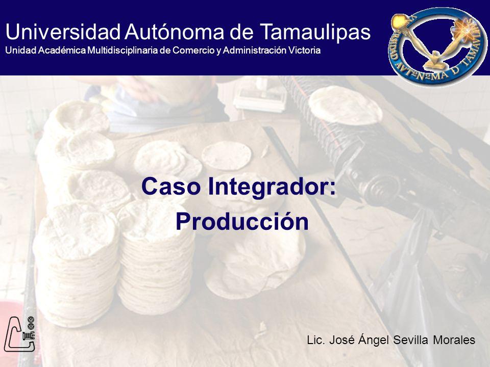 Caso Integrador: Producción Universidad Autónoma de Tamaulipas Unidad Académica Multidisciplinaria de Comercio y Administración Victoria Lic. José Áng