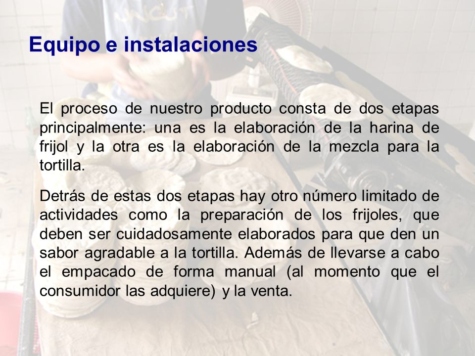 Equipo e instalaciones El proceso de nuestro producto consta de dos etapas principalmente: una es la elaboración de la harina de frijol y la otra es l