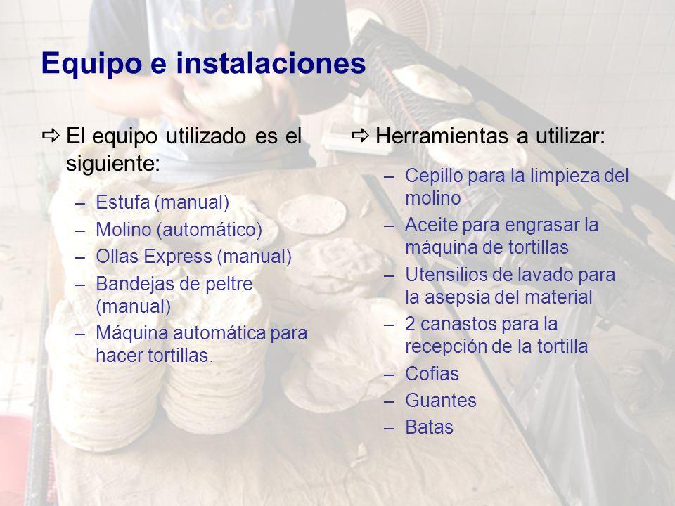 Equipo e instalaciones El equipo utilizado es el siguiente: –Estufa (manual) –Molino (automático) –Ollas Express (manual) –Bandejas de peltre (manual) –Máquina automática para hacer tortillas.