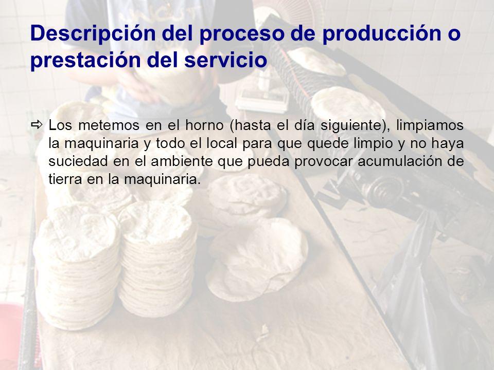 Descripción del proceso de producción o prestación del servicio Los metemos en el horno (hasta el día siguiente), limpiamos la maquinaria y todo el lo