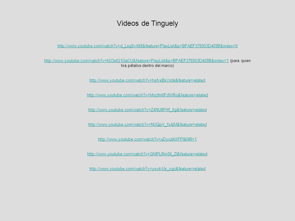 Videos de Tinguely http://www.youtube.com/watch?v=d_Lsg0vr0t8&feature=PlayList&p=BFAEF376903D409B&index=0 http://www.youtube.com/watch?v=kO3slG1GaCU&feature=PlayList&p=BFAEF376903D409B&index=1http://www.youtube.com/watch?v=kO3slG1GaCU&feature=PlayList&p=BFAEF376903D409B&index=1 (para quien tira pétalos dentro del marco) http://www.youtube.com/watch?v=hsfvsBxVxbk&feature=related http://www.youtube.com/watch?v=Mocfm6FdWRo&feature=related http://www.youtube.com/watch?v=Z4NU8FHf_5g&feature=related http://www.youtube.com/watch?v=NUQpV_fx4jM&feature=related http://www.youtube.com/watch?v=uDyxzlkXFPI&NR=1 http://www.youtube.com/watch?v=GMPLRm56_ZI&feature=related http://www.youtube.com/watch?v=yxc4-Us_ogc&feature=related