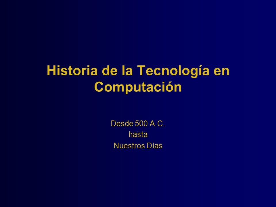 Historia de la Tecnología en Computación Desde 500 A.C. hasta Nuestros Días