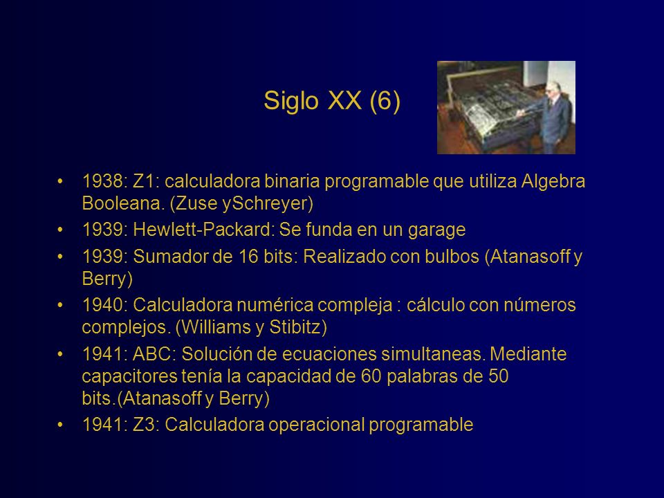 Siglo XX (6) 1938: Z1: calculadora binaria programable que utiliza Algebra Booleana. (Zuse ySchreyer) 1939: Hewlett-Packard: Se funda en un garage 193