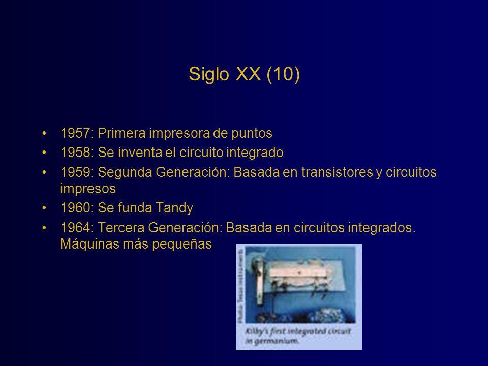 Siglo XX (10) 1957: Primera impresora de puntos 1958: Se inventa el circuito integrado 1959: Segunda Generación: Basada en transistores y circuitos im