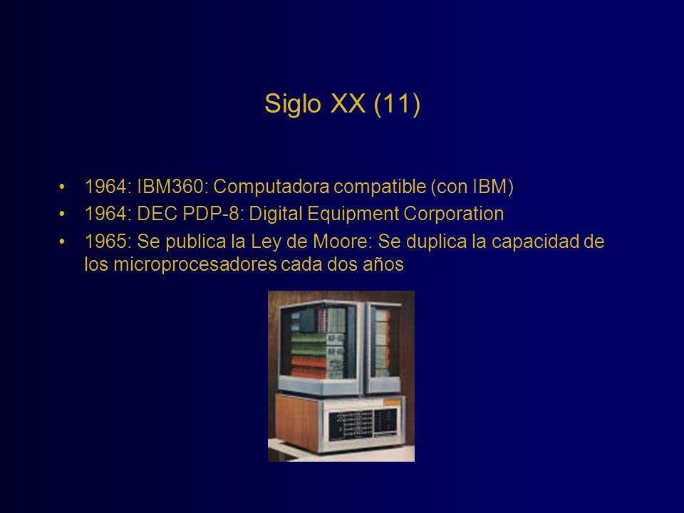 Siglo XX (11) 1964: IBM360: Computadora compatible (con IBM) 1964: DEC PDP-8: Digital Equipment Corporation 1965: Se publica la Ley de Moore: Se dupli