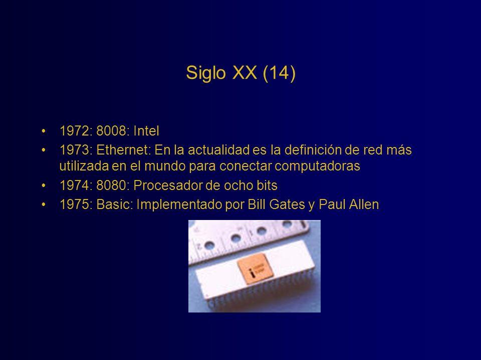 Siglo XX (14) 1972: 8008: Intel 1973: Ethernet: En la actualidad es la definición de red más utilizada en el mundo para conectar computadoras 1974: 80