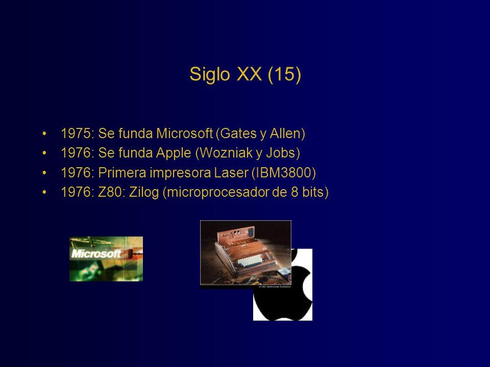 Siglo XX (15) 1975: Se funda Microsoft (Gates y Allen) 1976: Se funda Apple (Wozniak y Jobs) 1976: Primera impresora Laser (IBM3800) 1976: Z80: Zilog