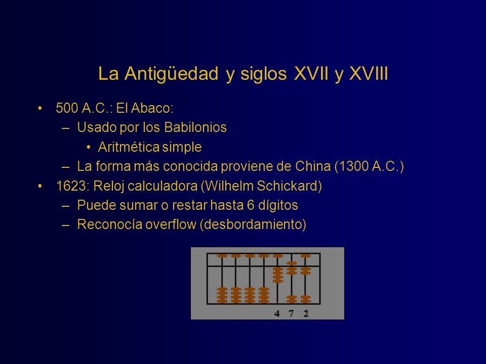 La Antigüedad y siglos XVII y XVIII 500 A.C.: El Abaco: –Usado por los Babilonios Aritmética simple –La forma más conocida proviene de China (1300 A.C