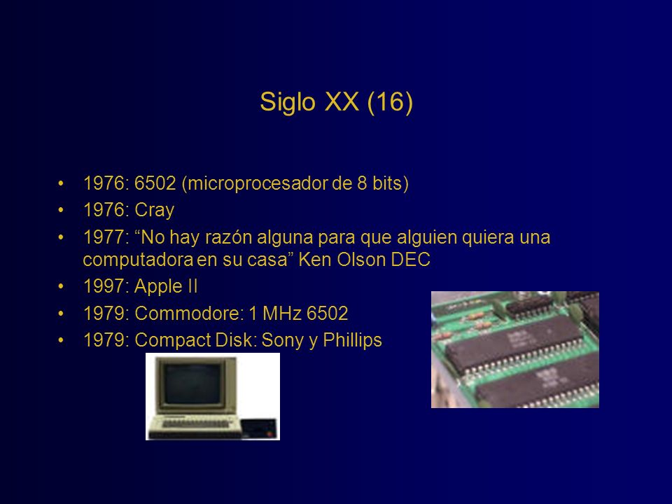 Siglo XX (16) 1976: 6502 (microprocesador de 8 bits) 1976: Cray 1977: No hay razón alguna para que alguien quiera una computadora en su casa Ken Olson
