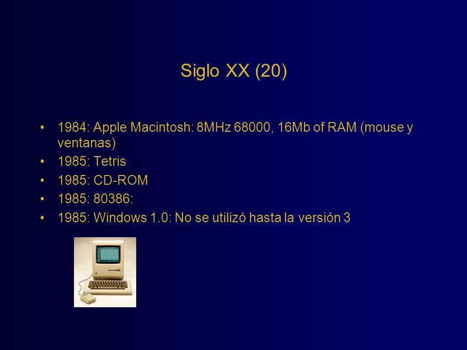Siglo XX (20) 1984: Apple Macintosh: 8MHz 68000, 16Mb of RAM (mouse y ventanas) 1985: Tetris 1985: CD-ROM 1985: 80386: 1985: Windows 1.0: No se utiliz