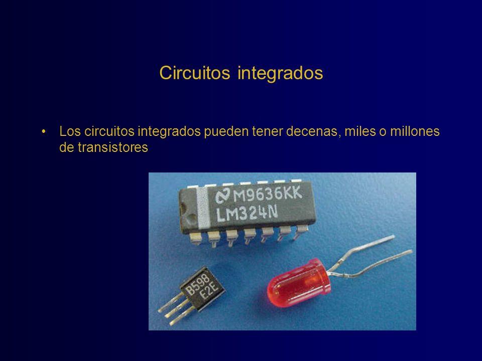 Circuitos integrados Los circuitos integrados pueden tener decenas, miles o millones de transistores