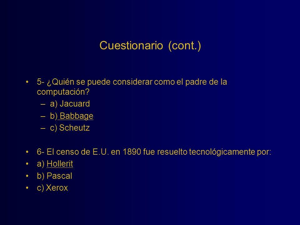 Cuestionario (cont.) 5- ¿Quién se puede considerar como el padre de la computación? –a) Jacuard –b) Babbage –c) Scheutz 6- El censo de E.U. en 1890 fu